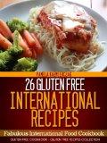 26 Gluten Free International Recipes - Fabulous International Food Cookbook (Gluten Free Cookbook - The Gluten Free Recipes Collection)