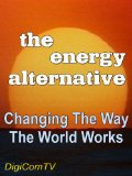 The Energy Alternative - Part 1 - Changing The Way The World Works